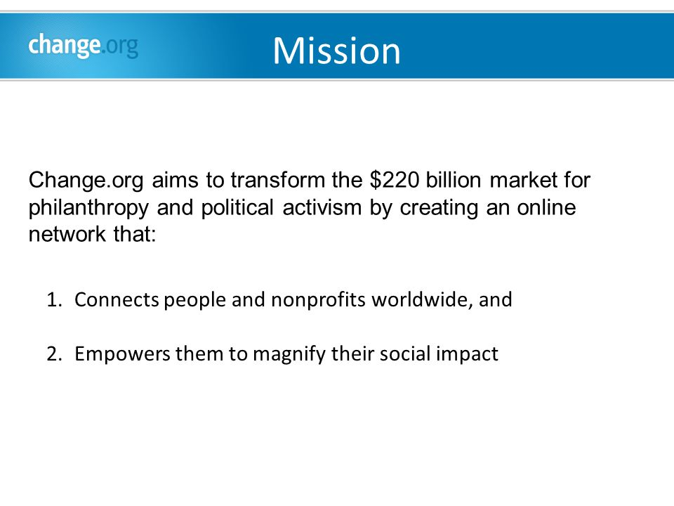1.Connects people and nonprofits worldwide, and 2.Empowers them to magnify their social impact Change.org aims to transform the $220 billion market for philanthropy and political activism by creating an online network that: Mission