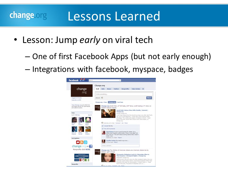 Lessons Learned Lesson: Jump early on viral tech – One of first Facebook Apps (but not early enough) – Integrations with facebook, myspace, badges