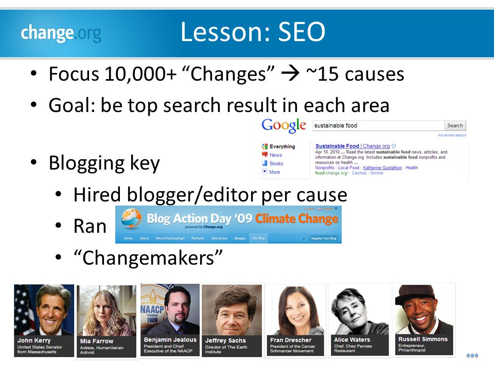 Lesson: SEO Focus 10,000+ Changes  ~15 causes Goal: be top search result in each area Blogging key Hired blogger/editor per cause Ran Changemakers