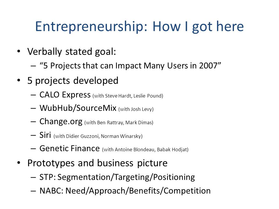 "Entrepreneurship: How I got here Verbally stated goal: – ""5 Projects that can Impact Many Users in 2007"" 5 projects developed – CALO Express (with Ste"