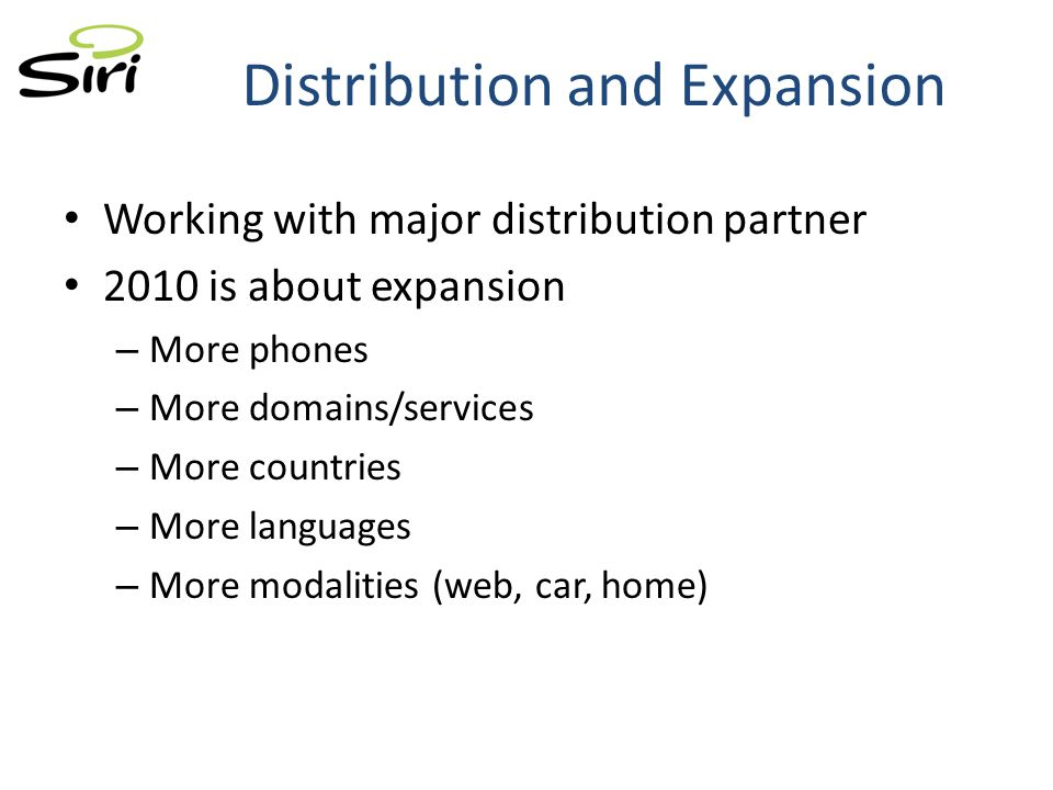 Working with major distribution partner 2010 is about expansion – More phones – More domains/services – More countries – More languages – More modalities (web, car, home) Distribution and Expansion