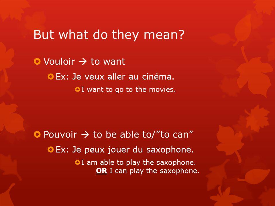 But what do they mean.  Vouloir  to want  Ex: Je veux aller au cinéma.