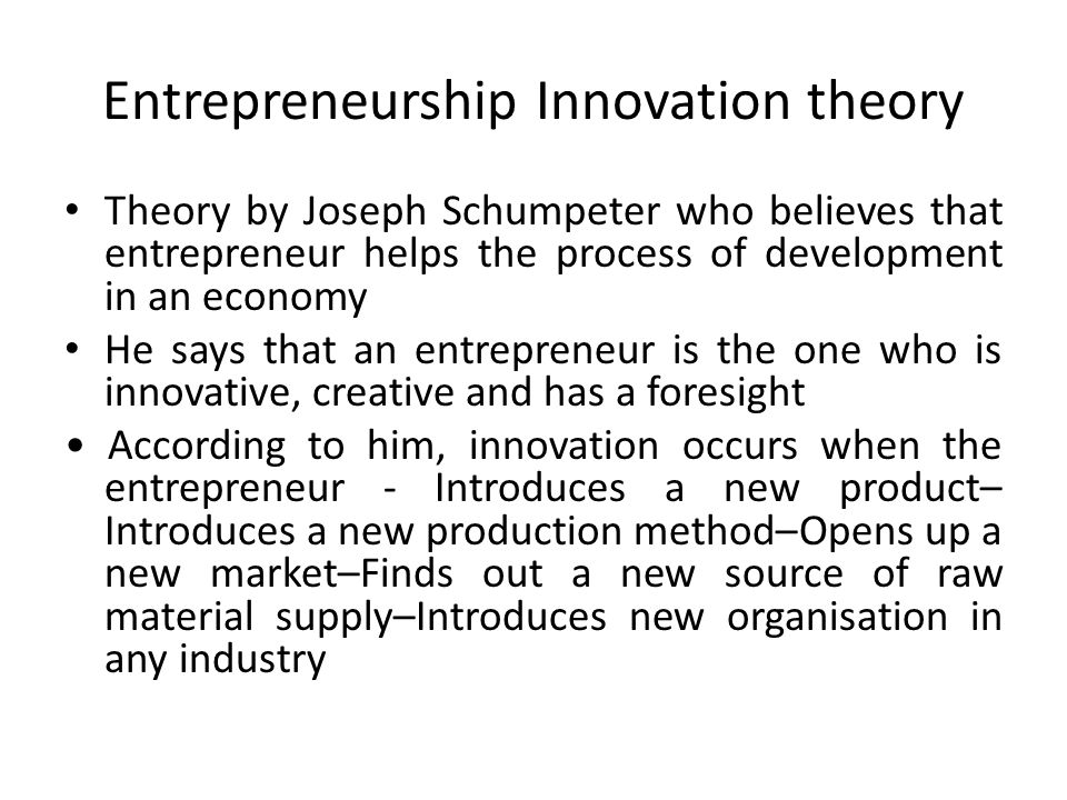 Entrepreneurship Innovation theory Theory by Joseph Schumpeter who believes that entrepreneur helps the process of development in an economy He says that an entrepreneur is the one who is innovative, creative and has a foresight According to him, innovation occurs when the entrepreneur - Introduces a new product– Introduces a new production method–Opens up a new market–Finds out a new source of raw material supply–Introduces new organisation in any industry