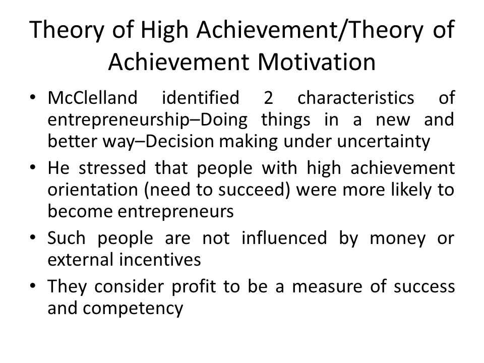 Theory of High Achievement/Theory of Achievement Motivation McClelland identified 2 characteristics of entrepreneurship–Doing things in a new and better way–Decision making under uncertainty He stressed that people with high achievement orientation (need to succeed) were more likely to become entrepreneurs Such people are not influenced by money or external incentives They consider profit to be a measure of success and competency