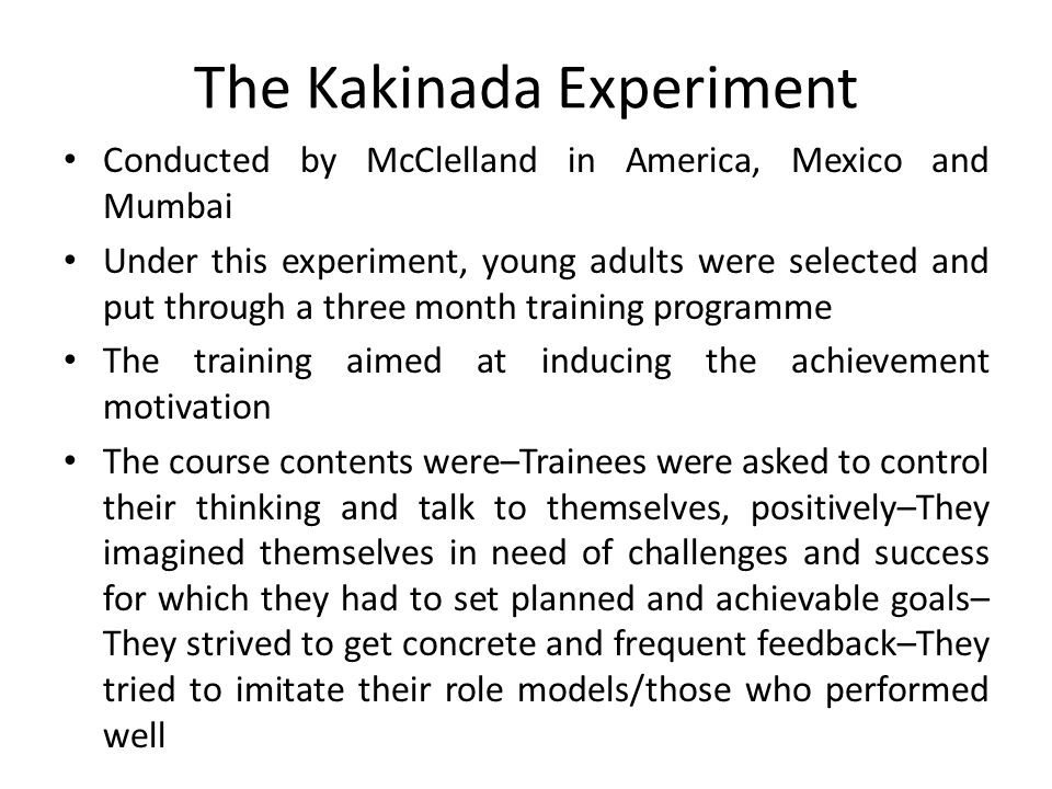 The Kakinada Experiment Conducted by McClelland in America, Mexico and Mumbai Under this experiment, young adults were selected and put through a three month training programme The training aimed at inducing the achievement motivation The course contents were–Trainees were asked to control their thinking and talk to themselves, positively–They imagined themselves in need of challenges and success for which they had to set planned and achievable goals– They strived to get concrete and frequent feedback–They tried to imitate their role models/those who performed well