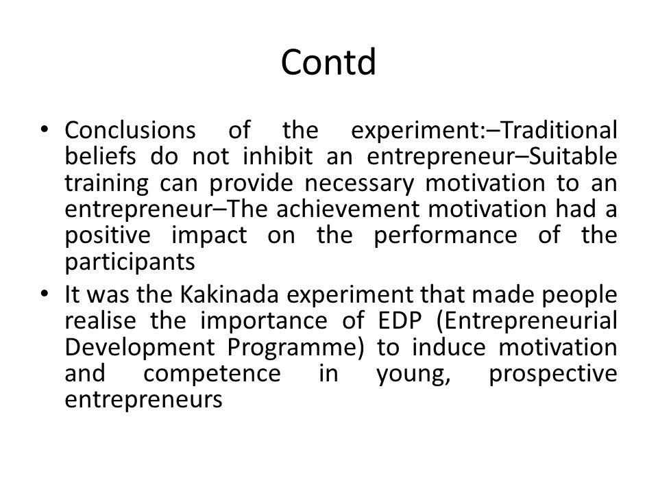 Contd Conclusions of the experiment:–Traditional beliefs do not inhibit an entrepreneur–Suitable training can provide necessary motivation to an entrepreneur–The achievement motivation had a positive impact on the performance of the participants It was the Kakinada experiment that made people realise the importance of EDP (Entrepreneurial Development Programme) to induce motivation and competence in young, prospective entrepreneurs