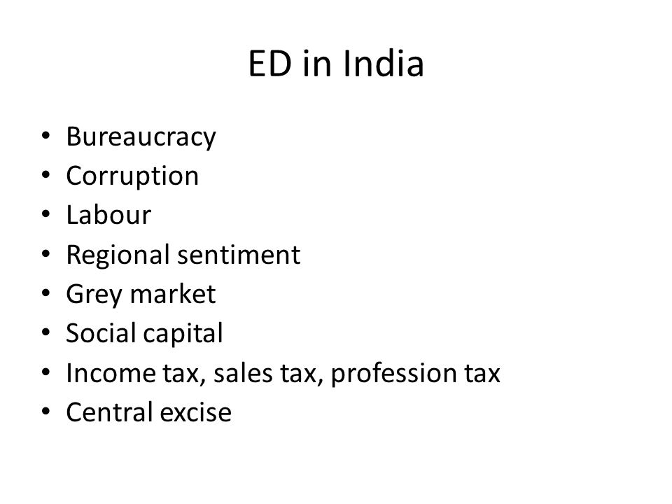 ED in India Bureaucracy Corruption Labour Regional sentiment Grey market Social capital Income tax, sales tax, profession tax Central excise
