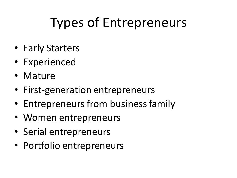 Types of Entrepreneurs Early Starters Experienced Mature First-generation entrepreneurs Entrepreneurs from business family Women entrepreneurs Serial entrepreneurs Portfolio entrepreneurs