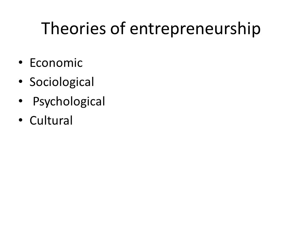Theories of entrepreneurship Economic Sociological Psychological Cultural