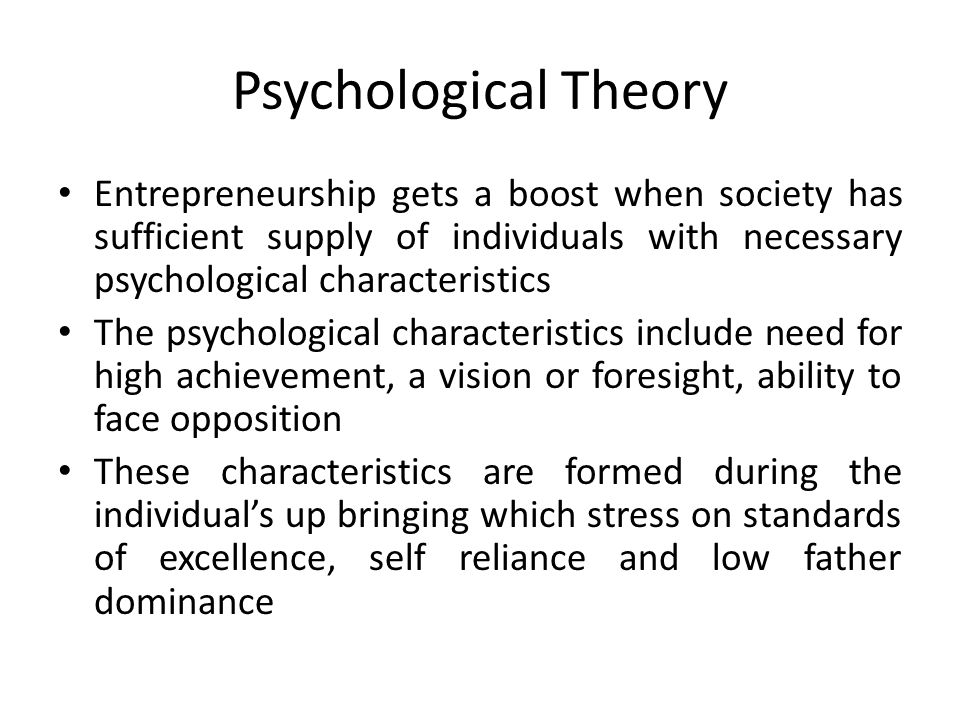 Psychological Theory Entrepreneurship gets a boost when society has sufficient supply of individuals with necessary psychological characteristics The psychological characteristics include need for high achievement, a vision or foresight, ability to face opposition These characteristics are formed during the individual's up bringing which stress on standards of excellence, self reliance and low father dominance