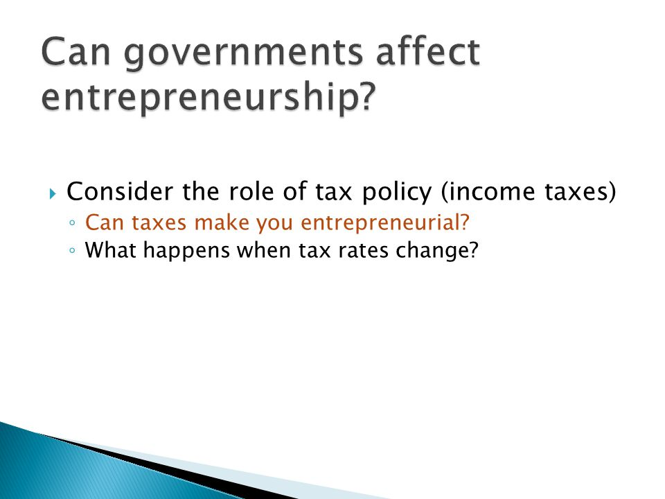  Consider the role of tax policy (income taxes) ◦ Can taxes make you entrepreneurial.