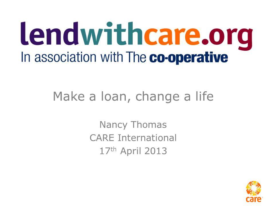 Make a loan, change a life Nancy Thomas CARE International 17 th April 2013