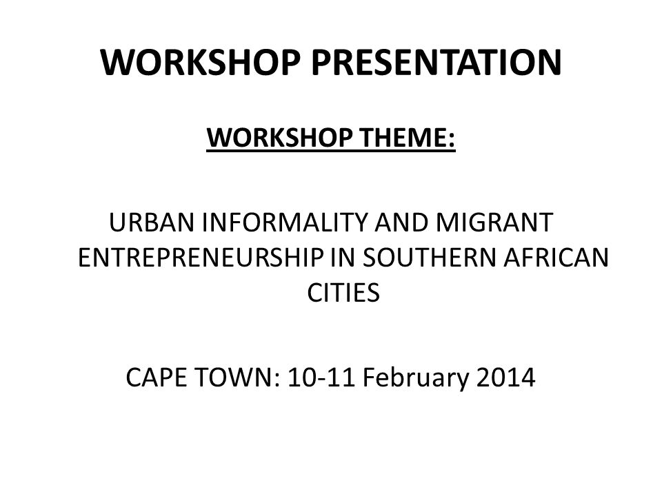 WORKSHOP PRESENTATION WORKSHOP THEME: URBAN INFORMALITY AND MIGRANT ENTREPRENEURSHIP IN SOUTHERN AFRICAN CITIES CAPE TOWN: 10-11 February 2014