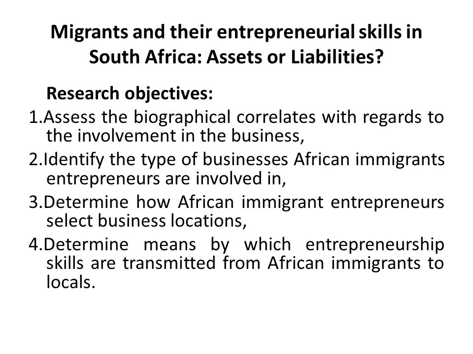 Migrants and their entrepreneurial skills in South Africa: Assets or Liabilities? Research objectives: 1.Assess the biographical correlates with regar
