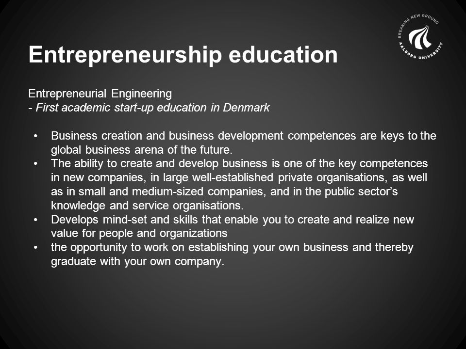 Entrepreneurial Engineering - First academic start-up education in Denmark Business creation and business development competences are keys to the global business arena of the future.