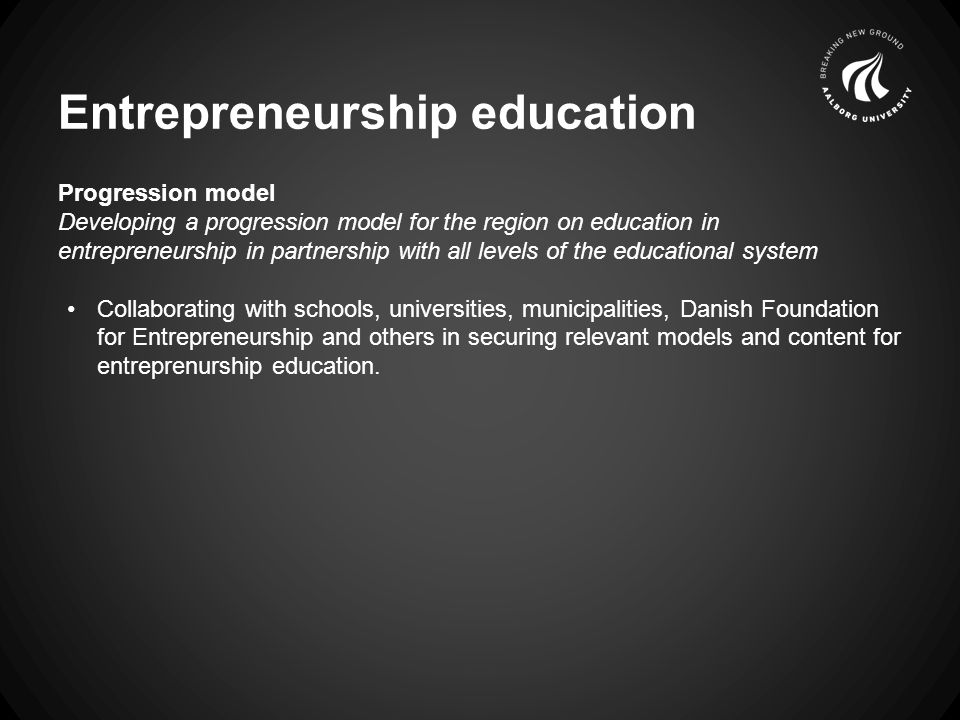 Entrepreneurship education Progression model Developing a progression model for the region on education in entrepreneurship in partnership with all levels of the educational system Collaborating with schools, universities, municipalities, Danish Foundation for Entrepreneurship and others in securing relevant models and content for entreprenurship education.