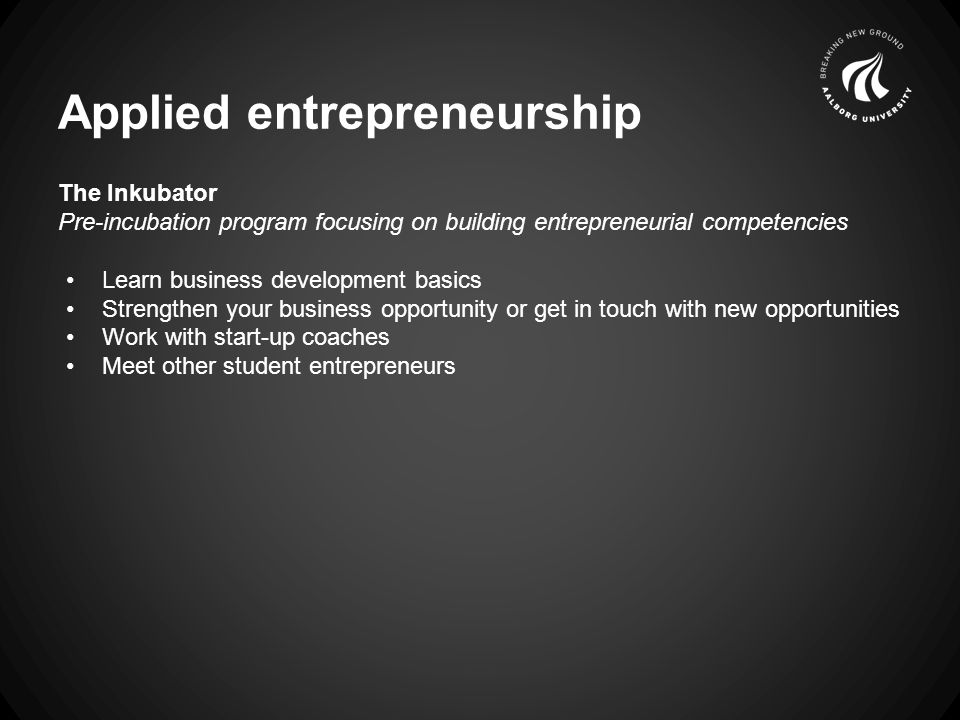 Applied entrepreneurship The Inkubator Pre-incubation program focusing on building entrepreneurial competencies Learn business development basics Strengthen your business opportunity or get in touch with new opportunities Work with start-up coaches Meet other student entrepreneurs