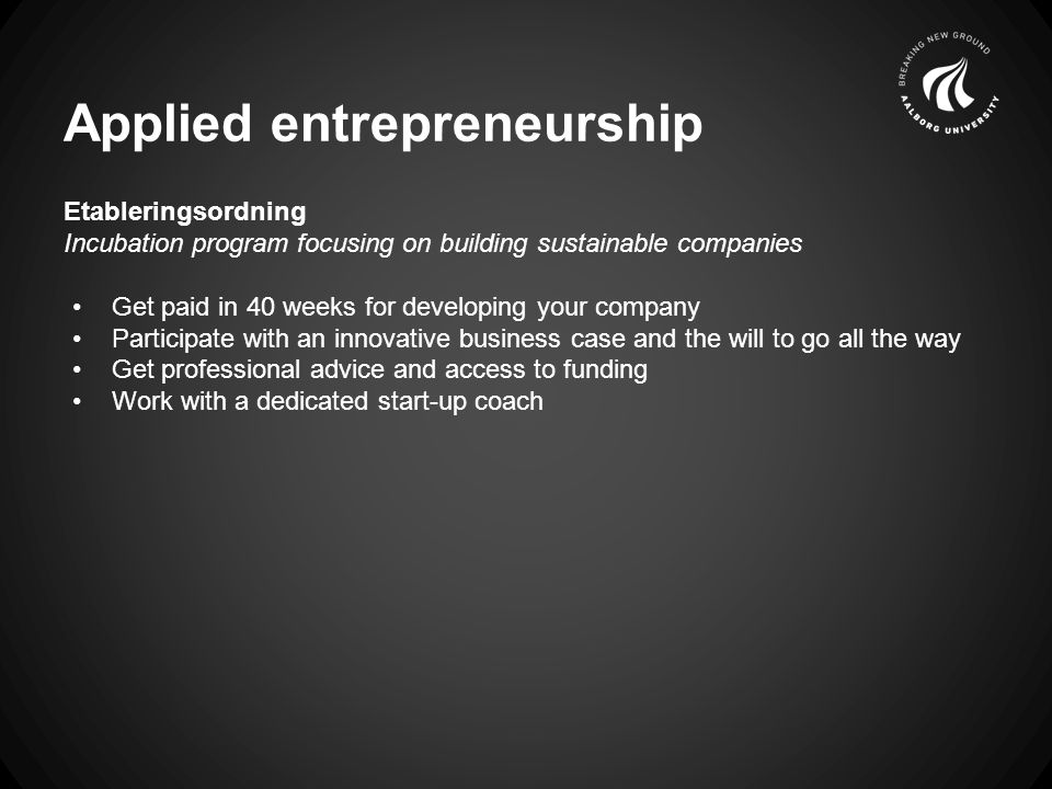 Applied entrepreneurship Etableringsordning Incubation program focusing on building sustainable companies Get paid in 40 weeks for developing your company Participate with an innovative business case and the will to go all the way Get professional advice and access to funding Work with a dedicated start-up coach