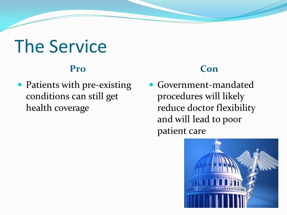 The Service Pro Con Patients with pre-existing conditions can still get health coverage Government-mandated procedures will likely reduce doctor flexibility and will lead to poor patient care