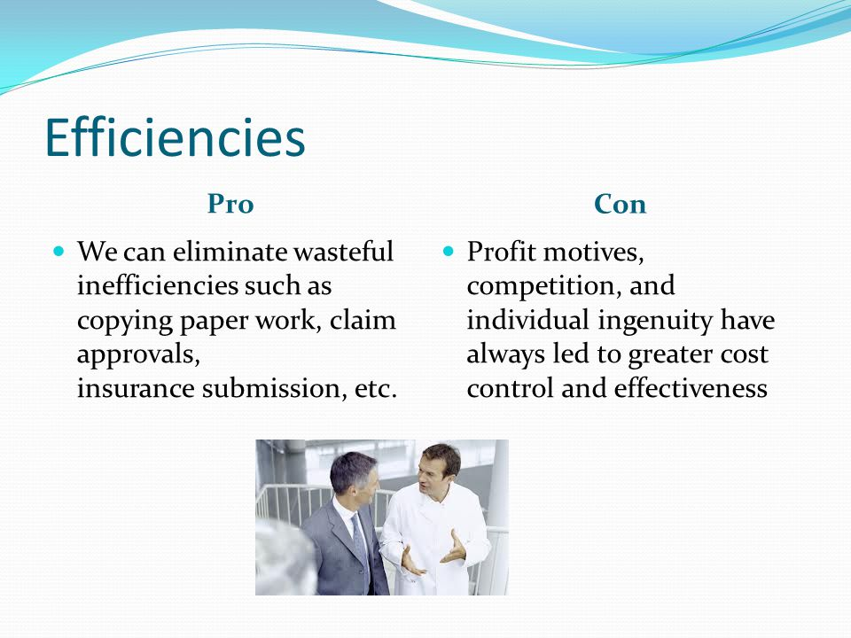 Efficiencies Pro Con We can eliminate wasteful inefficiencies such as copying paper work, claim approvals, insurance submission, etc.