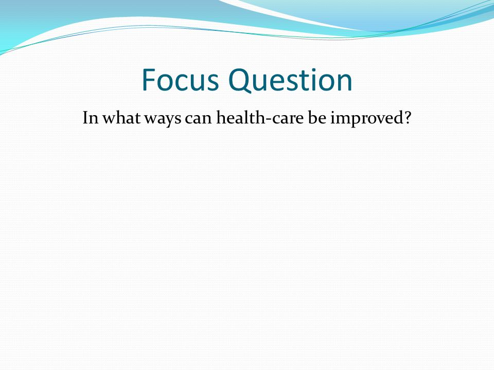 Focus Question In what ways can health-care be improved?