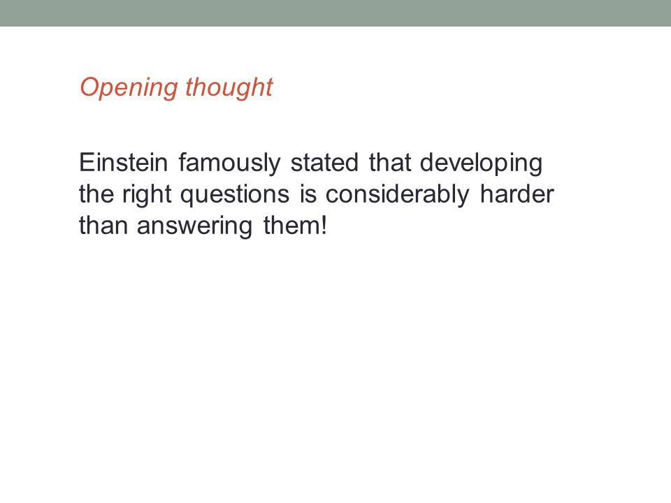 Einstein famously stated that developing the right questions is considerably harder than answering them.