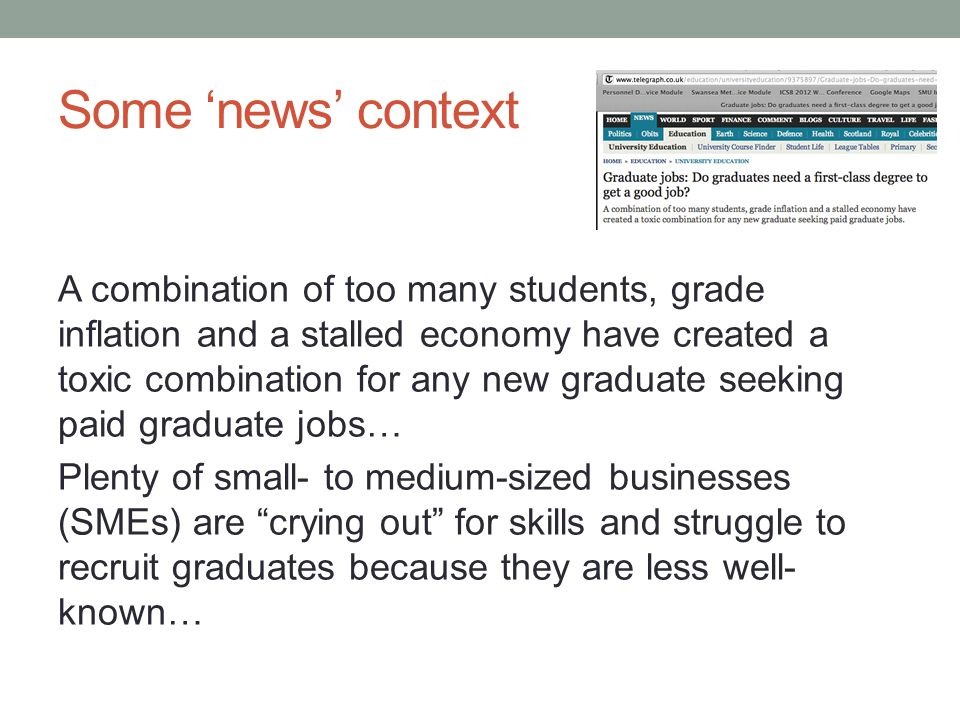 Some 'news' context A combination of too many students, grade inflation and a stalled economy have created a toxic combination for any new graduate seeking paid graduate jobs… Plenty of small- to medium-sized businesses (SMEs) are crying out for skills and struggle to recruit graduates because they are less well- known…