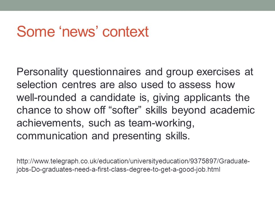 Some 'news' context Personality questionnaires and group exercises at selection centres are also used to assess how well-rounded a candidate is, giving applicants the chance to show off softer skills beyond academic achievements, such as team-working, communication and presenting skills.