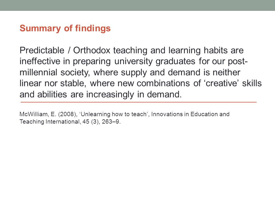 Summary of findings Predictable / Orthodox teaching and learning habits are ineffective in preparing university graduates for our post- millennial soc