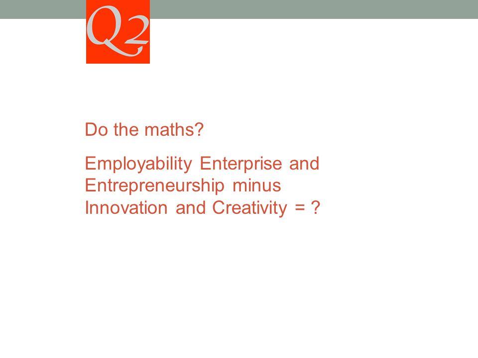 Do the maths Employability Enterprise and Entrepreneurship minus Innovation and Creativity =