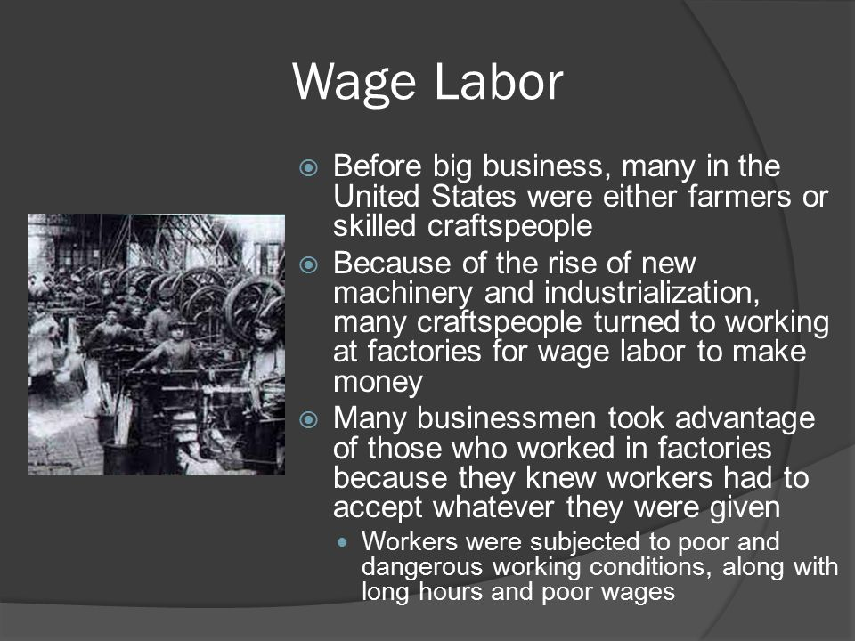 Wage Labor  Before big business, many in the United States were either farmers or skilled craftspeople  Because of the rise of new machinery and industrialization, many craftspeople turned to working at factories for wage labor to make money  Many businessmen took advantage of those who worked in factories because they knew workers had to accept whatever they were given Workers were subjected to poor and dangerous working conditions, along with long hours and poor wages