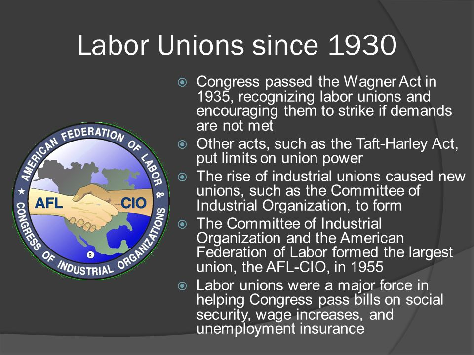 Labor Unions since 1930  Congress passed the Wagner Act in 1935, recognizing labor unions and encouraging them to strike if demands are not met  Oth