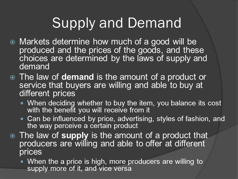 Supply and Demand  Markets determine how much of a good will be produced and the prices of the goods, and these choices are determined by the laws of supply and demand  The law of demand is the amount of a product or service that buyers are willing and able to buy at different prices When deciding whether to buy the item, you balance its cost with the benefit you will receive from it Can be influenced by price, advertising, styles of fashion, and the way perceive a certain product  The law of supply is the amount of a product that producers are willing and able to offer at different prices When the a price is high, more producers are willing to supply more of it, and vice versa