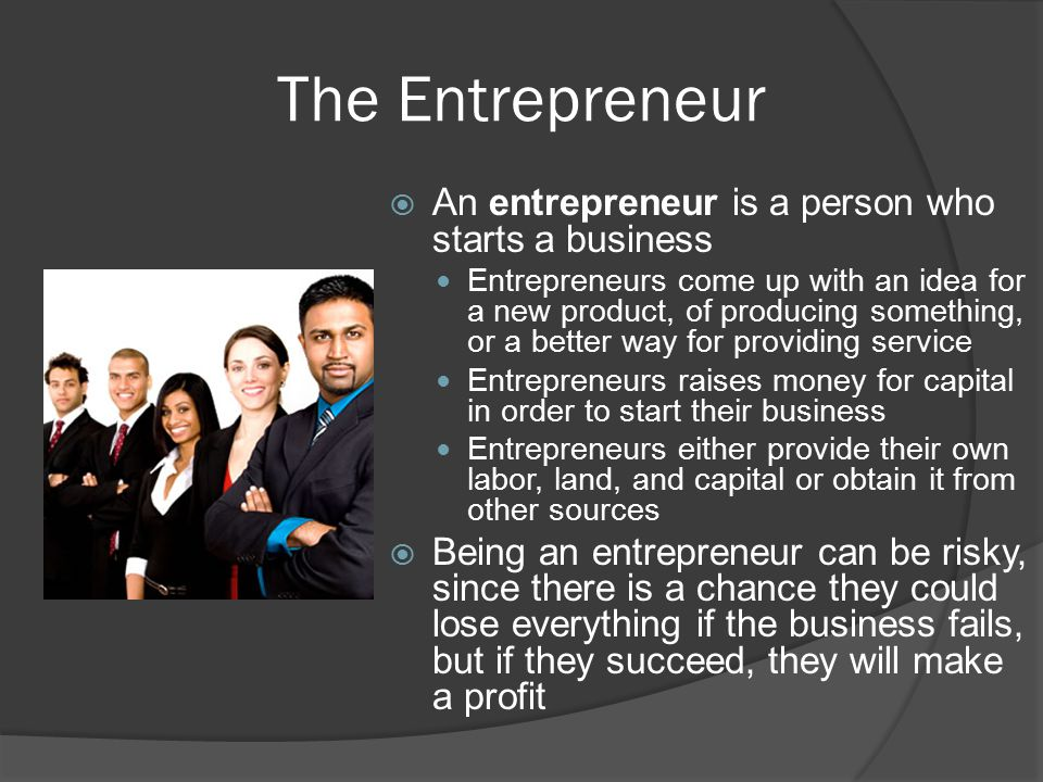 The Entrepreneur  An entrepreneur is a person who starts a business Entrepreneurs come up with an idea for a new product, of producing something, or a better way for providing service Entrepreneurs raises money for capital in order to start their business Entrepreneurs either provide their own labor, land, and capital or obtain it from other sources  Being an entrepreneur can be risky, since there is a chance they could lose everything if the business fails, but if they succeed, they will make a profit