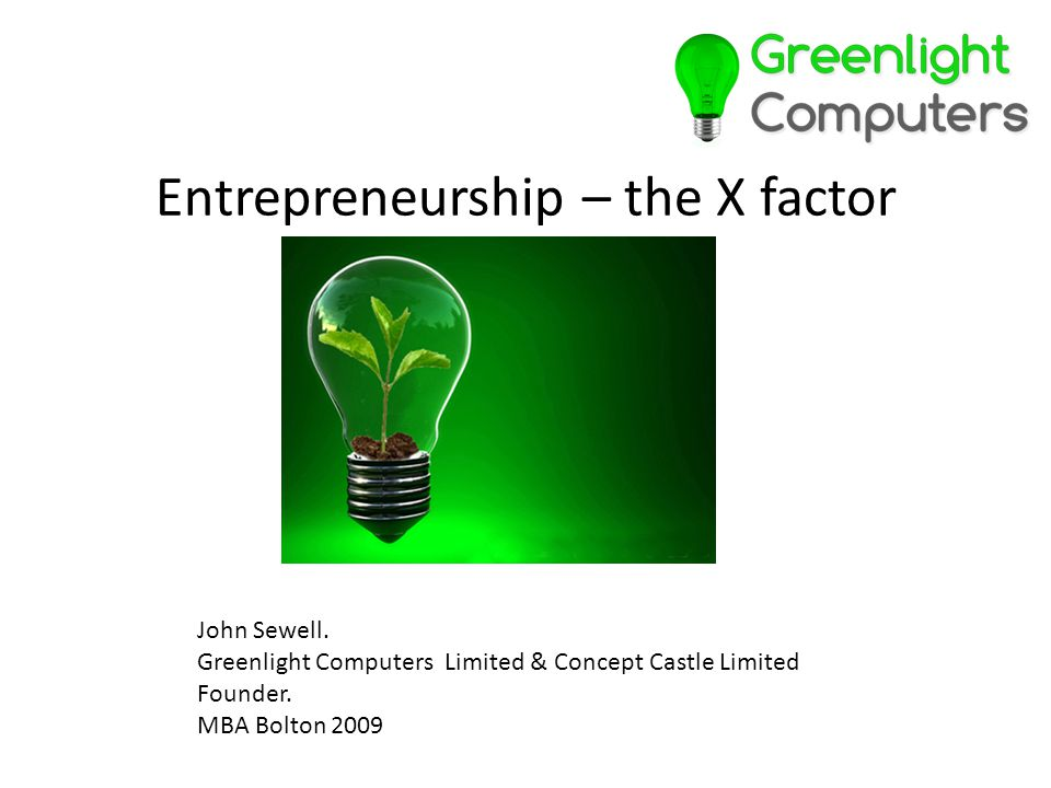 Entrepreneurship – the X factor John Sewell. Greenlight Computers Limited & Concept Castle Limited Founder. MBA Bolton 2009