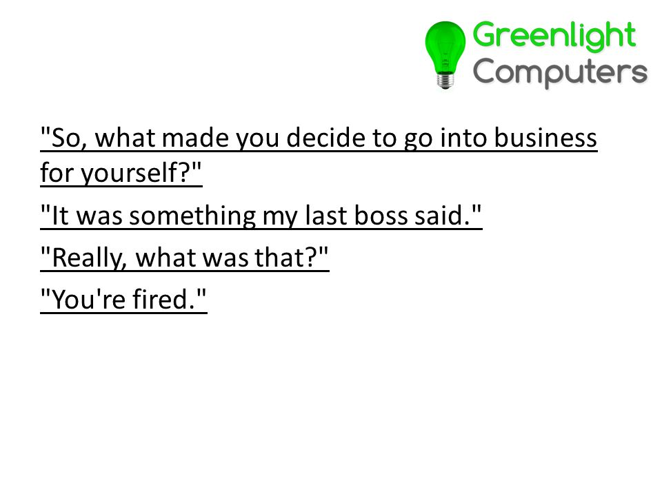 So, what made you decide to go into business for yourself It was something my last boss said. Really, what was that You re fired.