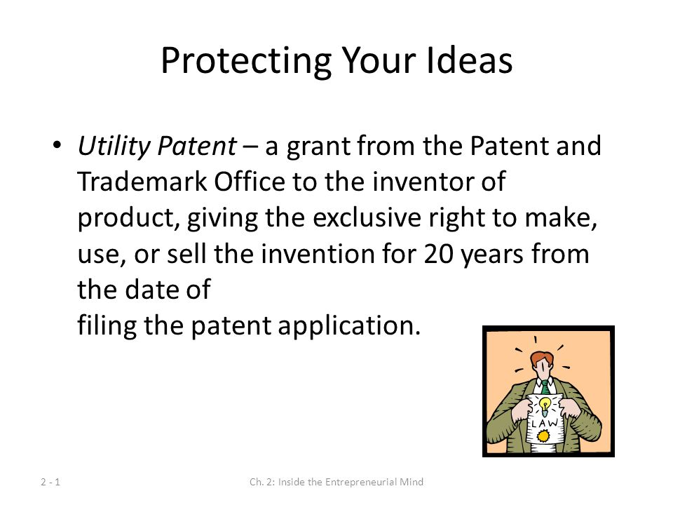 2 - 1Ch. 2: Inside the Entrepreneurial Mind Protecting Your Ideas Utility Patent – a grant from the Patent and Trademark Office to the inventor of pro