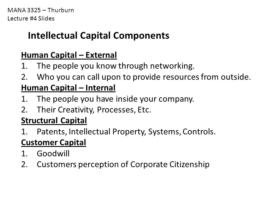 MANA 3325 – Thurburn Lecture #4 Slides Intellectual Capital Components Human Capital – External 1. The people you know through networking. 2. Who you