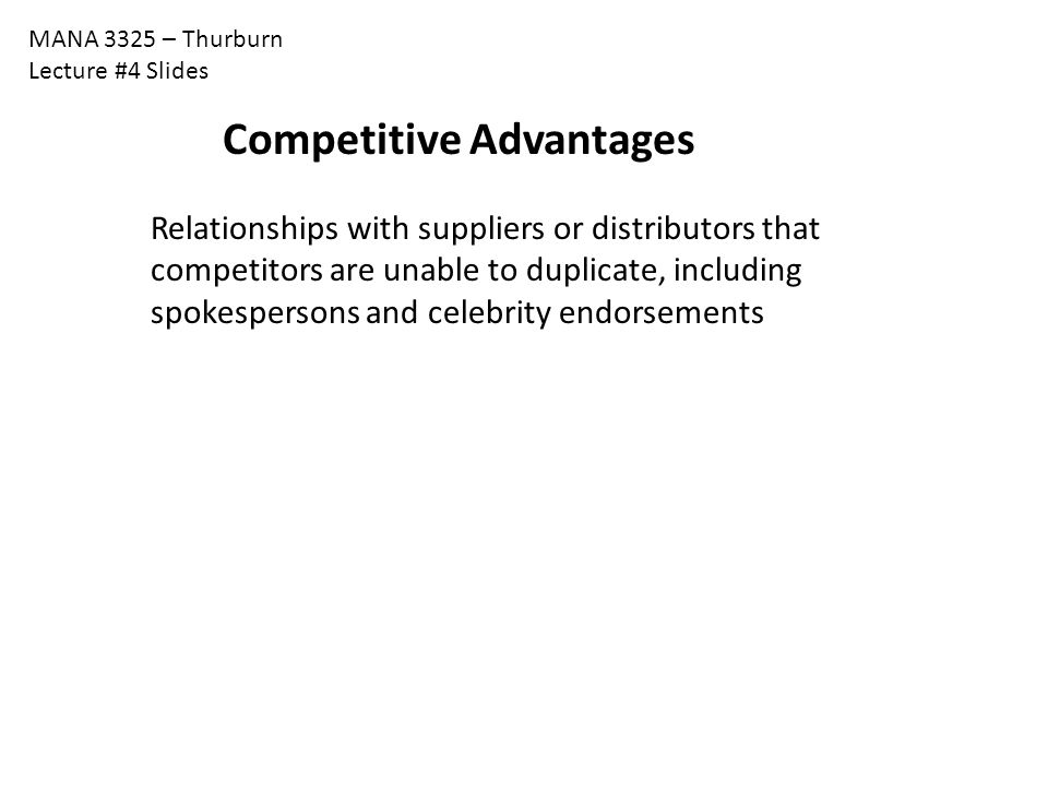 MANA 3325 – Thurburn Lecture #4 Slides Relationships with suppliers or distributors that competitors are unable to duplicate, including spokespersons