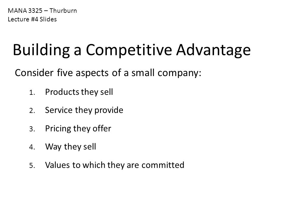 MANA 3325 – Thurburn Lecture #4 Slides Building a Competitive Advantage Consider five aspects of a small company: 1. Products they sell 2. Service the