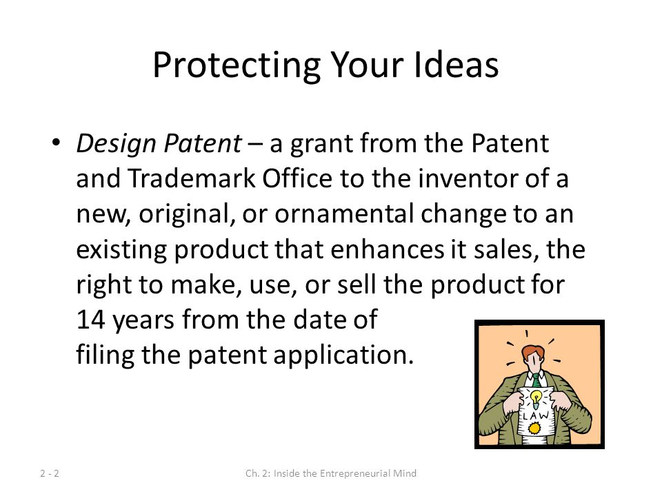2 - 2Ch. 2: Inside the Entrepreneurial Mind Protecting Your Ideas Design Patent – a grant from the Patent and Trademark Office to the inventor of a ne