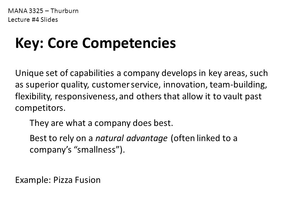 MANA 3325 – Thurburn Lecture #4 Slides Key: Core Competencies Unique set of capabilities a company develops in key areas, such as superior quality, cu