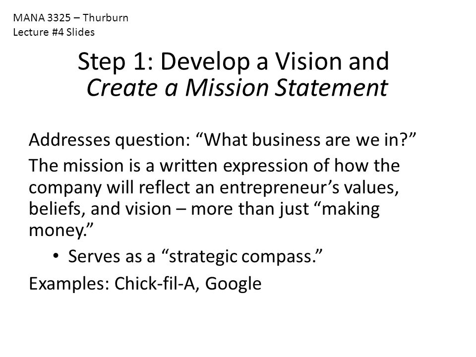 """MANA 3325 – Thurburn Lecture #4 Slides Step 1: Develop a Vision and Create a Mission Statement Addresses question: """"What business are we in?"""" The miss"""