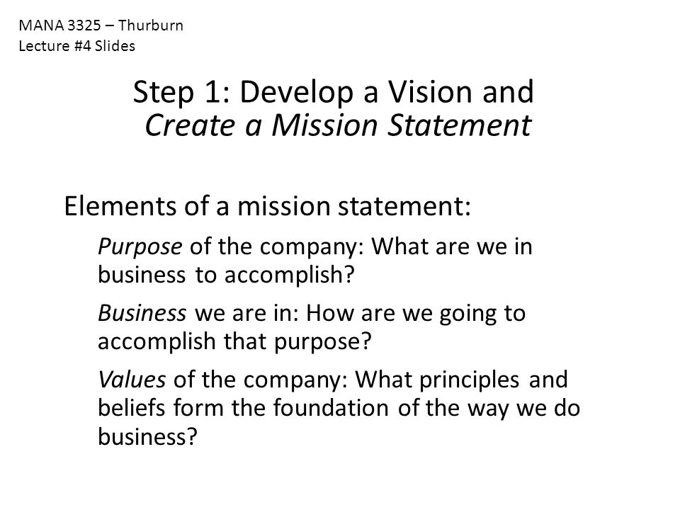 MANA 3325 – Thurburn Lecture #4 Slides Step 1: Develop a Vision and Create a Mission Statement Elements of a mission statement: Purpose of the company