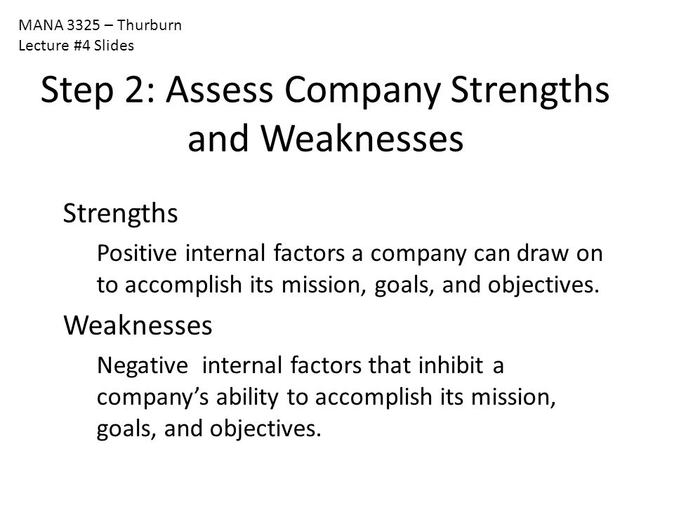 MANA 3325 – Thurburn Lecture #4 Slides Step 2: Assess Company Strengths and Weaknesses Strengths Positive internal factors a company can draw on to ac