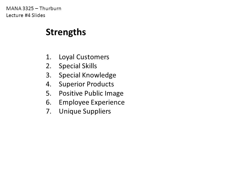 MANA 3325 – Thurburn Lecture #4 Slides Strengths 1. Loyal Customers 2. Special Skills 3. Special Knowledge 4. Superior Products 5. Positive Public Ima