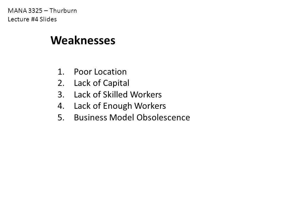 MANA 3325 – Thurburn Lecture #4 Slides Weaknesses 1. Poor Location 2. Lack of Capital 3. Lack of Skilled Workers 4. Lack of Enough Workers 5. Business