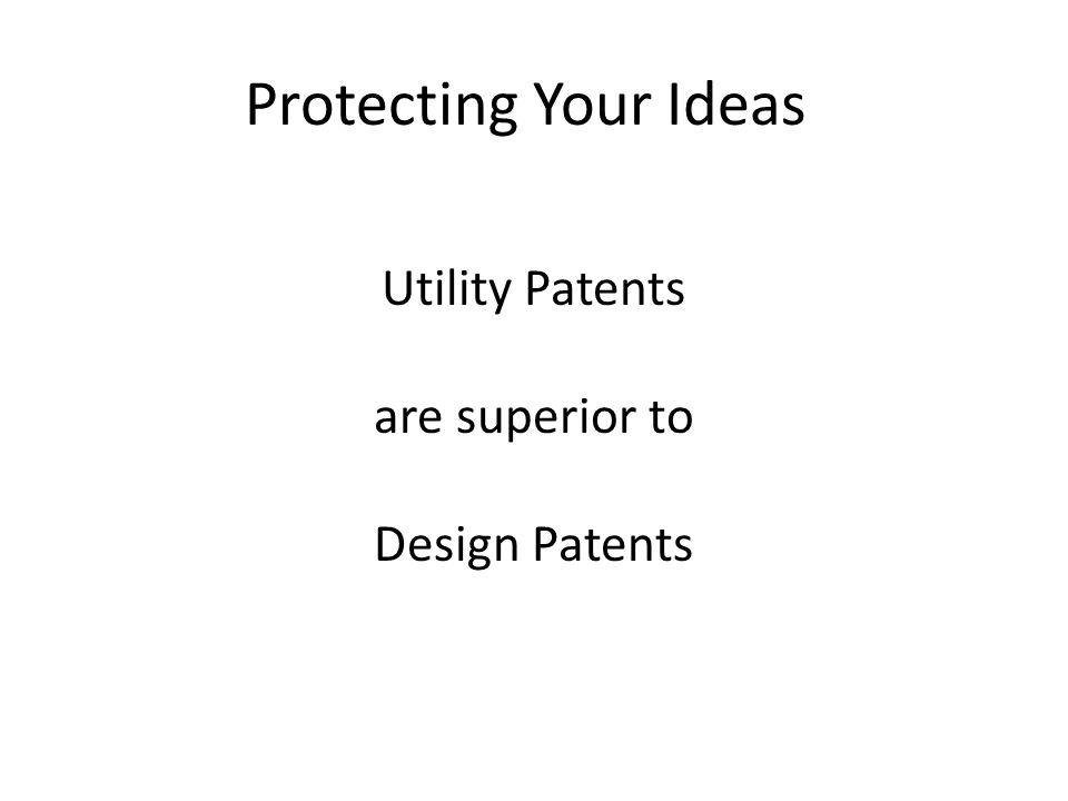 Protecting Your Ideas Utility Patents are superior to Design Patents