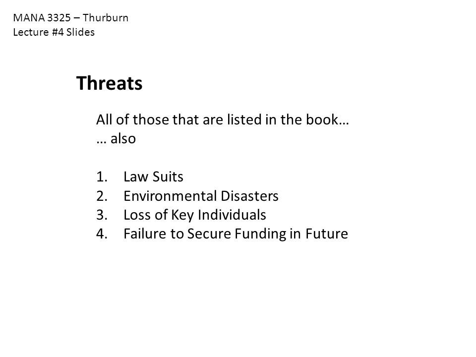 MANA 3325 – Thurburn Lecture #4 Slides Threats All of those that are listed in the book… … also 1. Law Suits 2. Environmental Disasters 3. Loss of Key