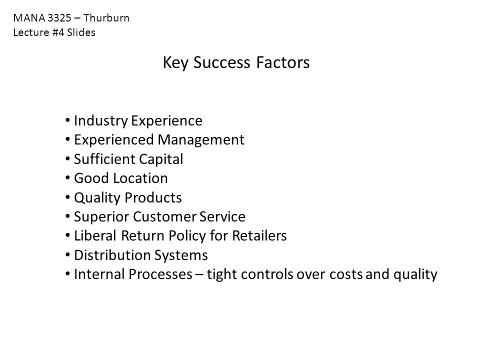 MANA 3325 – Thurburn Lecture #4 Slides Key Success Factors Industry Experience Experienced Management Sufficient Capital Good Location Quality Product